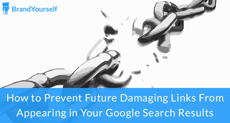 How to Prevent Future Damaging Links From Appearing in Your Google Search Results