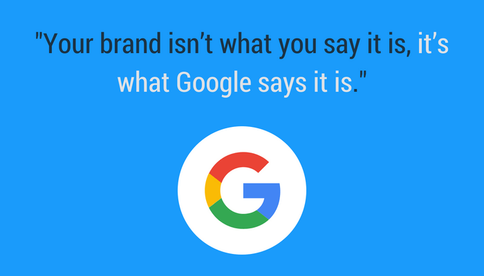 Chris Anderson quote. Your brand is what Google says it is.